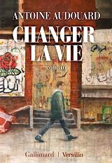 Antoine Audouard - Changer la vie, aux éditions Gallimard et Versilio