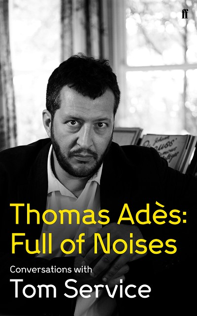 Thomas Ades: Full of Noises: Conversations with Tom Service by Thomas Ades and Tom Service