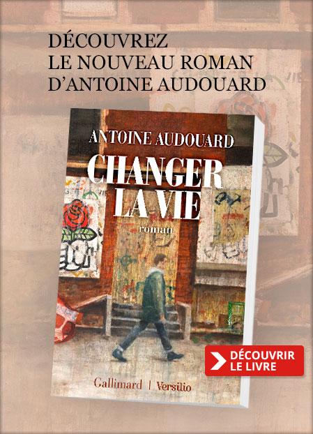 Découvrez « Changer la vie » le nouveau roman de'Antoine Audouard.